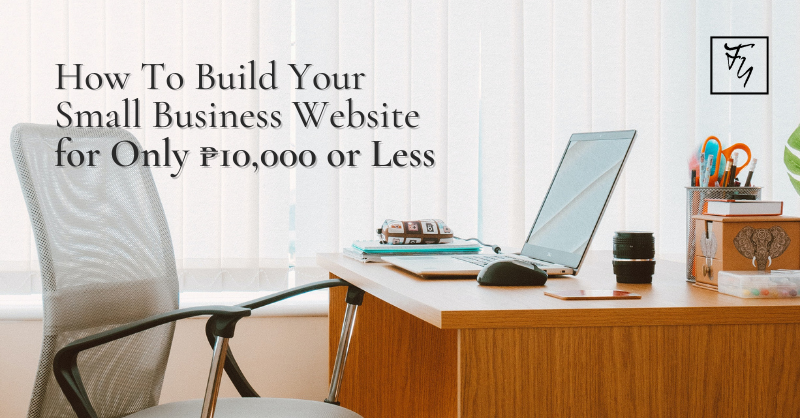 How To Build Your Small Business Website for Only P10,000 or Less